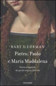Libro Pietro, Paolo e Maria Maddalena. Storia e leggenda dei primi seguaci di Gesù Bart D. Ehrman