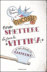 Libro Come smettere di fare la vittima e non diventare carnefice Giulio Cesare Giacobbe