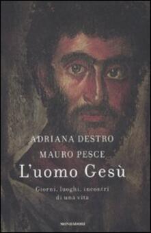 L' uomo Gesù. Giorni, luoghi, incontri di una vita - Adriana Destro,Mauro Pesce - copertina