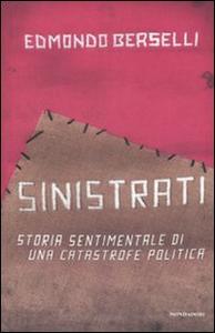 Libro Sinistrati. Storia sentimentale di una catastrofe politica Edmondo Berselli