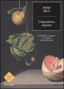 Libro L' ingrediente segreto. La filosofia e le passioni di un grande maestro del gusto Heinz Beck