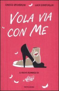 Libro Vola via con me. Il nuovo romanzo di «Amici» Chicco Sfondrini , Luca Zanforlin