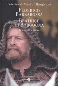 Libro Federico Barbarossa e Beatrice di Borgogna. Re e regina d'Italia Federico Rossi Di Marignano