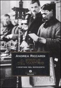 Libro Il secolo del martirio. I cristiani nel Novecento Andrea Riccardi