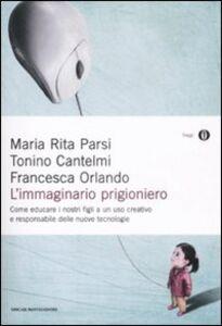 Libro L' immaginario prigioniero. Come educare i nostri figli a un uso creativo e responsabile delle nuove tecnologie Maria Rita Parsi , Tonino Cantelmi , Francesca Orlando