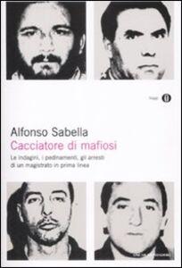 Libro Cacciatore di mafiosi. Le indagini, i pedinamenti, gli arresti di un magistrato in prima linea Alfonso Sabella