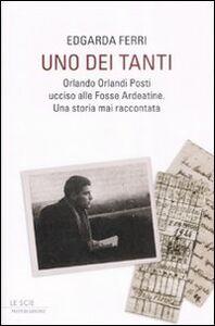 Libro Uno dei tanti. Orlando Orlandi Posti ucciso alle Fosse Ardeatine. Una storia mai raccontata Edgarda Ferri