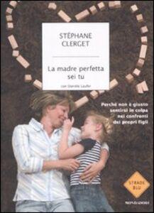 Foto Cover di La madre perfetta sei tu. Perché non è giusto sentirsi in colpa nei confronti dei propri figli, Libro di Stéphane Clerget,Danièle Laufer, edito da Mondadori