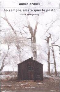 Libro Ho sempre amato questo posto. Storie del Wyoming E. Annie Proulx
