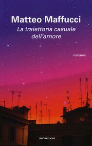 Foto Cover di La traiettoria casuale dell'amore, Libro di Matteo Maffucci, edito da Mondadori