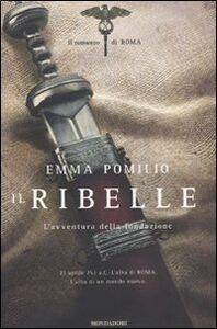 Libro Il ribelle. L'avventura della fondazione. Il romanzo di Roma Emma Pomilio