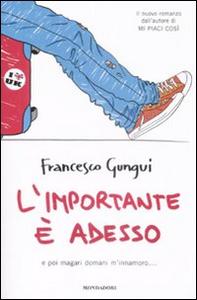 Libro L' importante è adesso. E poi magari domani m'innamoro... Francesco Gungui