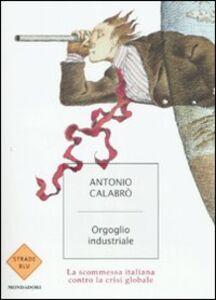 Libro Orgoglio industriale. La scommessa italiana contro la crisi globale Antonio Calabrò