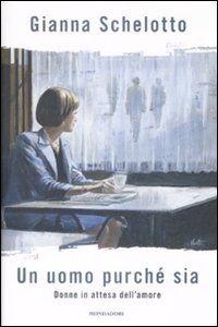 Foto Cover di Un uomo purché sia. Donne in attesa dell'amore, Libro di Gianna Schelotto, edito da Mondadori