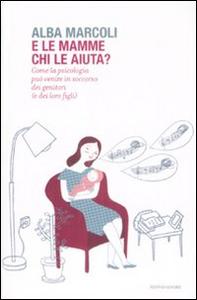 Libro E le mamme chi le aiuta? Come la psicologia può venire in soccorso dei genitori (e dei loro figli) Alba Marcoli