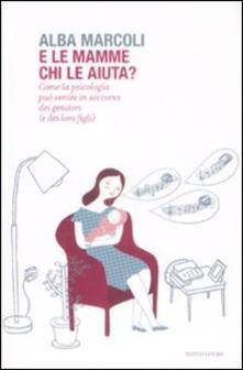 E le mamme chi le aiuta? Come la psicologia può venire in soccorso dei genitori (e dei loro figli) - Alba Marcoli - copertina