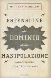 Libro Estensione del dominio della manipolazione. Dalla azienda alla vita privata Michela Marzano