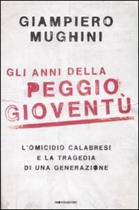 Libro Gli anni della peggio gioventù. L'omicidio Calabresi e la tragedia di una generazione Giampiero Mughini
