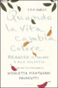 Foto Cover di Quando la vita cambia colore. Come reagire al dolore e alla malattia, Libro di Lisa Galli, edito da Mondadori