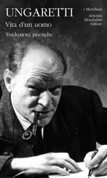 Vita d'un uomo. Traduzioni poetiche - Giuseppe Ungaretti - copertina