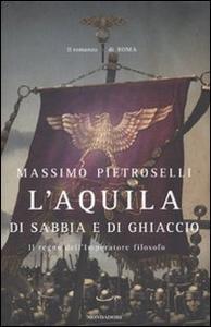 Libro L' aquila di sabbia e di ghiaccio. Il regno dell'Imperatore filosofo Massimo Pietroselli
