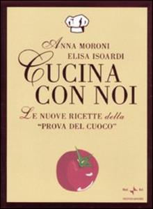 Libro Cucina con noi. Le nuove ricette della «Prova del cuoco» Anna Moroni , Elisa Isoardi