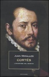 Cortés. L'inventore del Messico