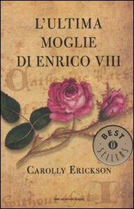 Foto Cover di L' ultima moglie di Enrico VIII, Libro di Carolly Erickson, edito da Mondadori