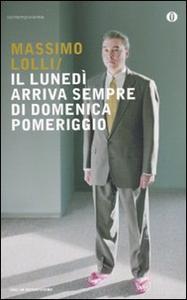 Libro Il lunedì arriva sempre di domenica pomeriggio Massimo Lolli