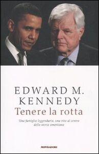 Foto Cover di Tenere la rotta. Una famiglia leggendaria, una vita al centro della storia americana, Libro di Edward M. Kennedy, edito da Mondadori