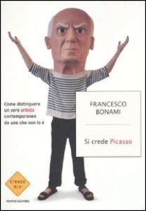 Libro Si crede Picasso. Come distinguere un vero artista contemporaneo da uno che non lo è Francesco Bonami