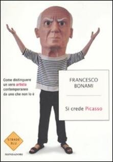 Si crede Picasso. Come distinguere un vero artista contemporaneo da uno che non lo è - Francesco Bonami - copertina