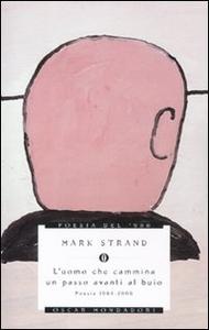 Libro L' uomo che cammina un passo avanti al buio. Poesie 1964-2006 Mark Strand