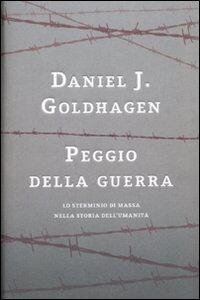 Libro Peggio della guerra. Lo sterminio di massa nella storia dell'umanità Daniel J. Goldhagen