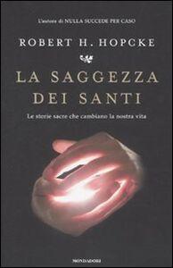Foto Cover di La saggezza dei santi. Le storie sacre che cambiano la nostra vita, Libro di Robert H. Hopcke, edito da Mondadori