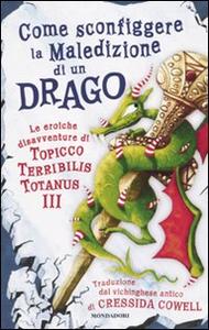 Libro Come sconfiggere la maledizione di un drago. Le eroiche disavventure di un Topicco Terribilis Totanus III Cressida Cowell