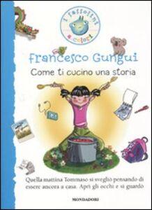 Libro Come ti cucino una storia Francesco Gungui
