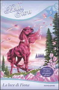Foto Cover di La luce di Fiona. Bella Sara. Vol. 5, Libro di Felicity Brown, edito da Mondadori