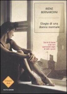 Libro Elogio di una donna normale. Storie di donne e dei loro spericolati sogni di tutti i giorni Irene Bernardini