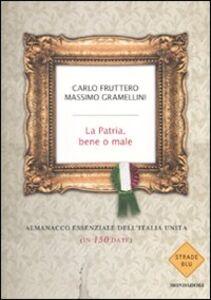 Foto Cover di La patria, bene o male. Almanacco essenziale dell'Italia unita (in 150 date), Libro di Carlo Fruttero,Massimo Gramellini, edito da Mondadori