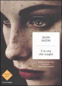 Libro È la vita che sceglie. Non bisogna fare un figlio per essere madre Silvia Nucini