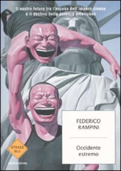 Occidente estremo. Il nostro futuro tra l'ascesa dell'impero cinese e il declino della potenza americana - Federico Rampini - copertina