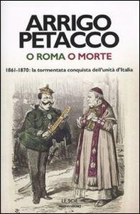 Foto Cover di O Roma o morte. 1861-1870: la tormentata conquista dell'unità d'Italia, Libro di Arrigo Petacco, edito da Mondadori