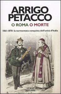 Libro O Roma o morte. 1861-1870: la tormentata conquista dell'unità d'Italia Arrigo Petacco