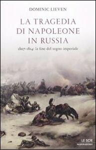 Libro La tragedia di Napoleone in Russia. 1807-1814: la fine del sogno imperiale Dominic Lieven