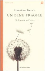 Libro Un bene fragile. Riflessioni sull'etica Antonietta Potente