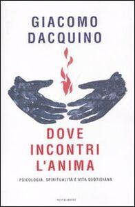 Libro Dove incontri l'anima. Psicologia, spiritualità e vita quotidiana Giacomo Dacquino