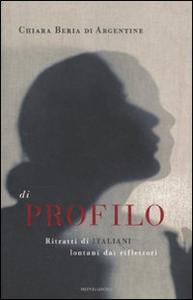 Libro Di profilo. Ritratti di italiani lontani dai riflettori Chiara Beria di Argentine
