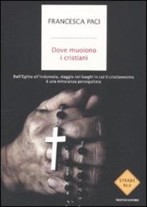 Libro Dove muoiono i cristiani. Dall'Egitto all'Indonesia, viaggio nei luoghi in cui il cristianesimo è una minoranza perseguitata Francesca Paci
