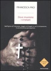 Dove muoiono i cristiani. Dall'Egitto all'Indonesia, viaggio nei luoghi in cui il cristianesimo è una minoranza perseguitata